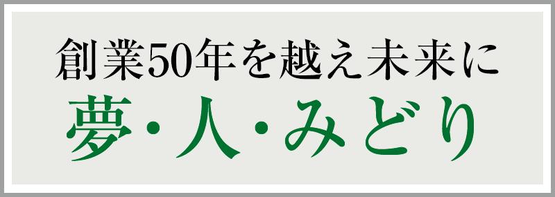 創業50年を越え未来に 夢・人・緑